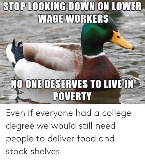 College, Food, and Live: STOP L00KING DOWN ON LOWER  WAGE WORKERS  NOONE DESERVES TO LIVE IN  POVERTY Even if everyone had a college degree we would still need people to deliver food and stock shelves