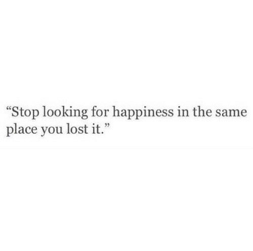 "Lost, Happiness, and Looking: ""Stop looking for happiness in the same  place you lost it.  1"