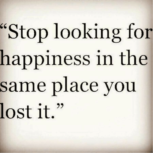 """Lost, Happiness, and Looking: """"Stop looking for  in the  happiness  same place vou  lost it."""""""