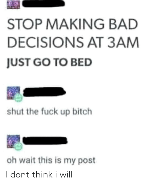 Oh Wait: STOP MAKING BAD  DECISIONS AT 3AM  JUST GO TO BED  shut the fuck up bitch  oh wait this is my post I dont think i will