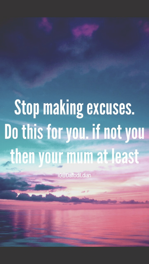 Dian: Stop making excuses.  Do this for you. if not you  then your mum at least  IG@Daffodil.dian