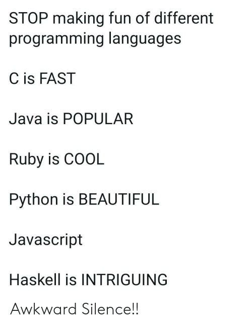 Java: STOP making fun of different  programming languages  C is FAST  Java is POPULAR  Ruby is COOL  Python is BEAUTIFUL  Javascript  Haskell is INTRIGUING Awkward Silence!!