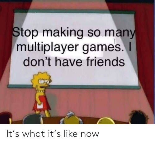 Friends, Games, and Now: Stop making so many  multiplayer games.  don't have friends It's what it's like now