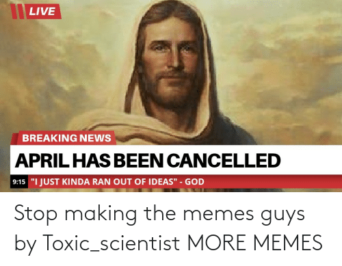 toxic: Stop making the memes guys by Toxic_scientist MORE MEMES