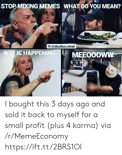 Karma: STOP MIXING MEMES WHAT DO YOU MEAN?  IG:@absoltue.retrad  WTFIS HAPPENING  MEEO0OWW I bought this 3 days ago and sold it back to myself for a small profit (plus 4 karma) via /r/MemeEconomy https://ift.tt/2BRS1OI
