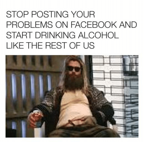 Dank, Drinking, and Facebook: STOP POSTING YOUR  PROBLEMS ON FACEBOOK AND  START DRINKING ALCOHOL  LIKE THE REST OF US