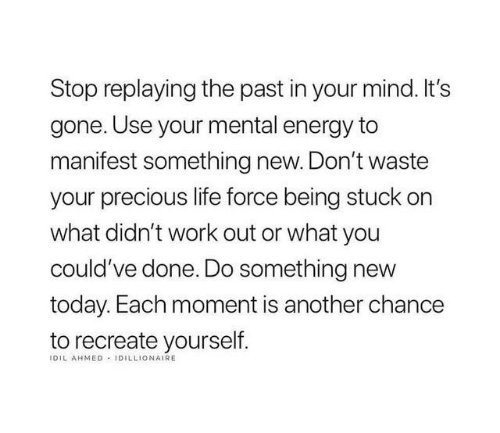 Recreate: Stop replaying the past in your mind. It's  gone. Use your mental energy to  manifest something new. Don't waste  your precious life force being stuck on  what didn't work out or what you  could've done. Do something new  today. Each moment is another chance  to recreate yourself  IDIL AHMED IDILLIONAIRE