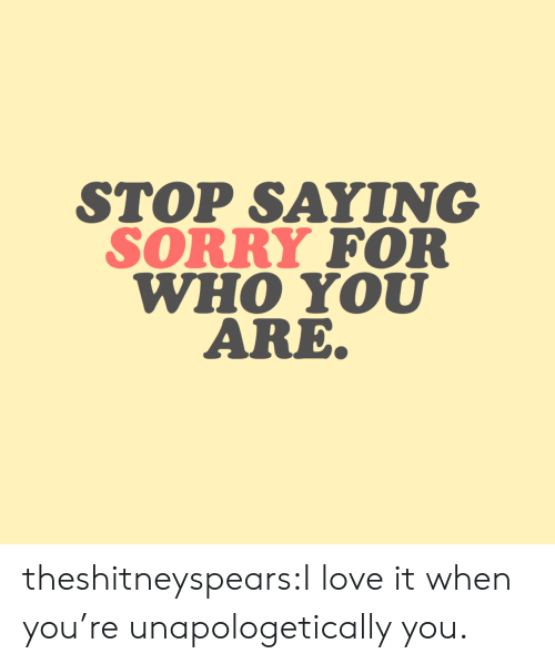 Love, Sorry, and Target: STOP SAYING  SORRY FOR  WHO YOU  ARE theshitneyspears:I love it when you're unapologetically you.