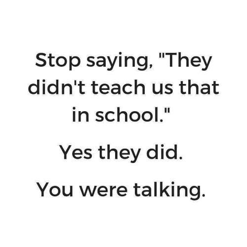 "In School: Stop saying, ""They  didn't teach us that  in school.""  Yes they did.  You were talking."