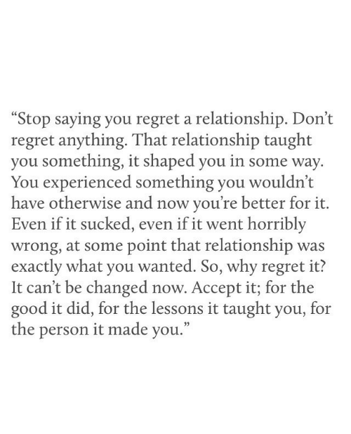 "Regret, Good, and Wanted: ""Stop saying you regret a relationship. Don't  regret anything. That relationship taught  you something, it shaped you in some way  You experienced something you wouldn't  have otherwise and now you're better for it.  Even if it sucked, even if it went horribly  wrong, at some point that relationship was  exactly what you wanted. So, why regret it?  It can't be changed now. Accept it; for the  good it did, for the lessons it taught you, for  the person it made you."""