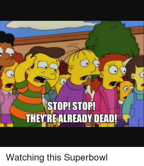 Funny, Superbowls, and memes.com: STOP! STOP!  THEY REALREADY DEAD!  quick meme com Watching this Superbowl