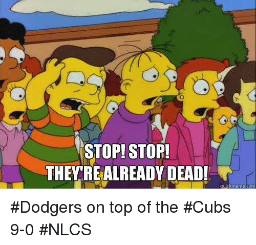dodgers: STOP! STOP  THEYREALREADY DEAD! #Dodgers on top of the #Cubs 9-0 #NLCS