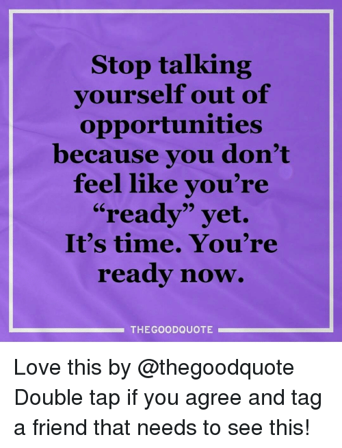 """quotes love: Stop talking  yourself out of  opportunities  because you don't  feel like you're  """"ready"""" yet.  It's time. You're  ready now.  THE GOOD QUOTE Love this by @thegoodquote Double tap if you agree and tag a friend that needs to see this!"""