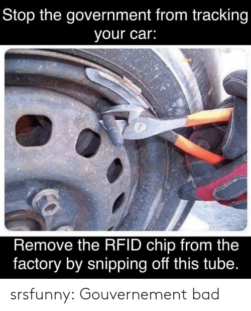 Bad, Tumblr, and Blog: Stop the government from tracking  your car:  Remove the RFID chip from the  factory by snipping off this tube. srsfunny:  Gouvernement bad