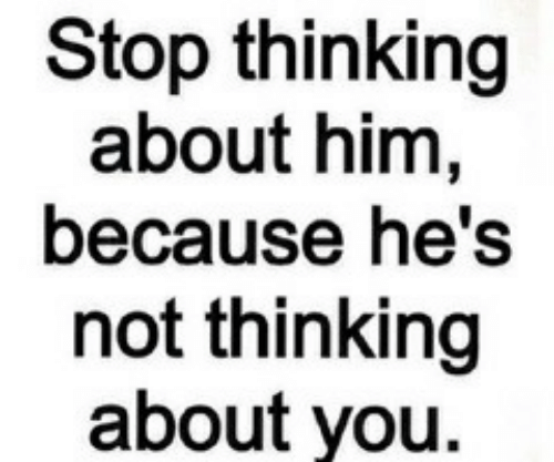 Him, You, and Stop: Stop thinking  about him,  because he's  not thinking  about you.