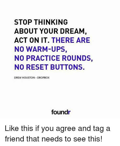 Reseted: STOP THINKING  ABOUT YOUR DREAM  ACT ON IT  THERE ARE  NO WARM-UPS  NO PRACTICE ROUNDS,  NO RESET BUTTONS.  DREW HOUSTON DROPBOX  foundr Like this if you agree and tag a friend that needs to see this!