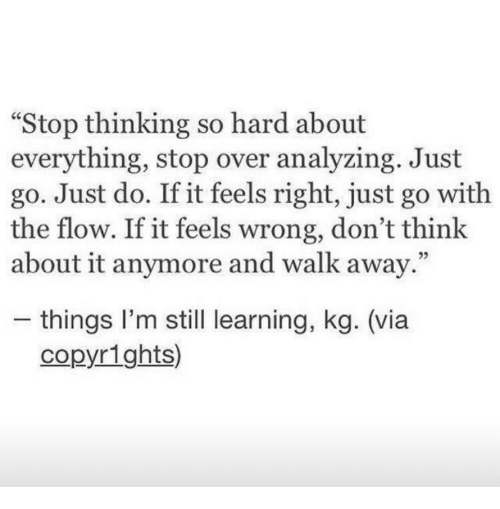 """Feels Right: """"Stop thinking so hard about  everything, stop over analyzing. Just  go. Just do. If it feels right, just go with  the flow. If it feels wrong, don't think  about it anymore and walk away.""""  05  - things l'm still learning, kg. (via  copyrights)"""