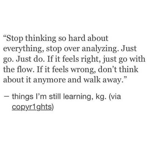 """Feels Right: """"Stop thinking so hard about  everything, stop over analyzing. Just  go. Just do. If it feels right, just go with  the flow. If it feels wrong, don't think  about it anymore and walk away.""""  - things I'm still learning, kg. (via  copyrights)"""