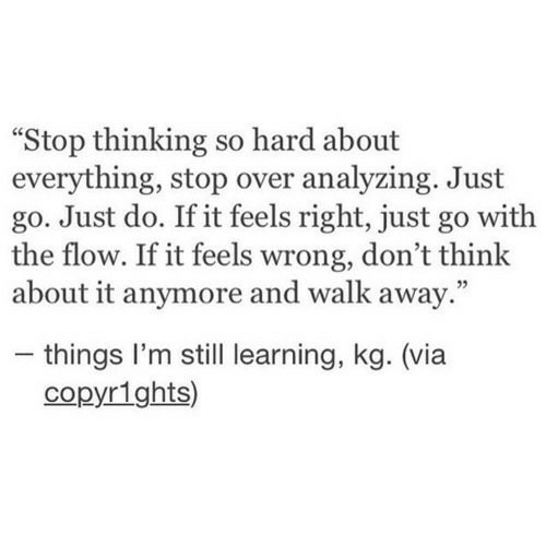 """Feels Right: Stop thinking so hard about  everything, stop over analyzing. Just  go. Just do. If it feels right, just go with  the flow. If it feels wrong, don't think  about it anymore and walk away.""""  - things I'm still learning, kg. (via  copyr1ghts)"""