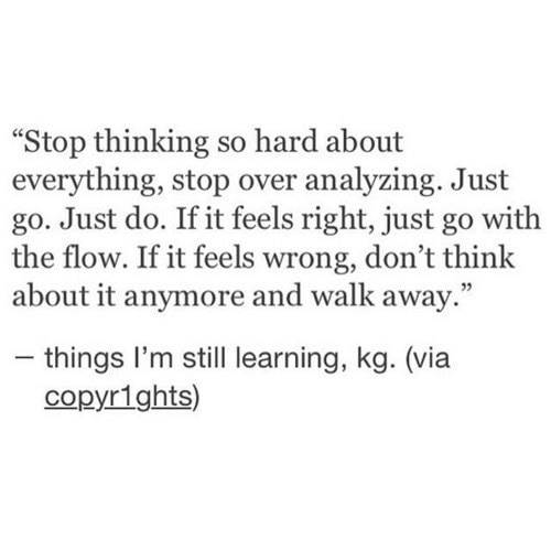 """Feels Right: """"Stop thinking so hard about  everything, stop over analyzing. Just  go. Just do. If it feels right, just go with  the flow. If it feels wrong, don't think  about it anymore and walk away.""""  - things I'm still learning, kg. (via  copyr1ghts)"""