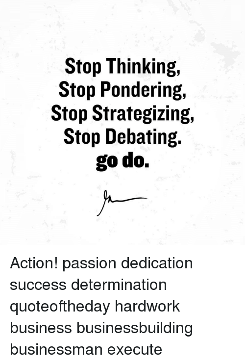 executions: Stop Thinking,  Stop Pondering,  Stop Strategizing,  Stop Debating.  go do. Action! passion dedication success determination quoteoftheday hardwork business businessbuilding businessman execute