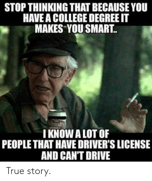 College, Dank, and True: STOP THINKING THAT BECAUSE YOU  HAVE A COLLEGE DEGREE IT  MAKES YOU SMART..  I KNOWALOT OF  PEOPLE THAT HAVE DRIVER'S LICENSE  AND CAN'T DRIVE True story.