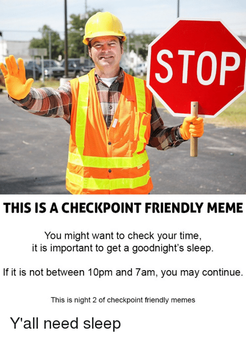 Need Sleep: STOP  THIS IS A CHECKPOINT FRIENDLY MEME  You might want to check your time,  it is important to get a goodnight's sleep  If it is not between 10pm and 7am, you may continue  This is night 2 of checkpoint friendly memes Y'all need sleep