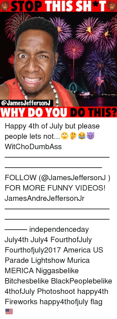 photoshootings: STOP THIS SH*T  @JamesJefferson.J  WHY DO YOU DO THIS? Happy 4th of July but please people lets not...🙄🤔😂😈 WitChoDumbAss ——————————————————————————— FOLLOW (@JamesJeffersonJ ) FOR MORE FUNNY VIDEOS! JamesAndreJeffersonJr ——————————————————————————————— independenceday July4th July4 FourthofJuly Fourthofjuly2017 America US Parade Lightshow Murica MERICA Niggasbelike Bitchesbelike BlackPeoplebelike 4thofJuly Photoshoot happy4th Fireworks happy4thofjuly flag 🇺🇸