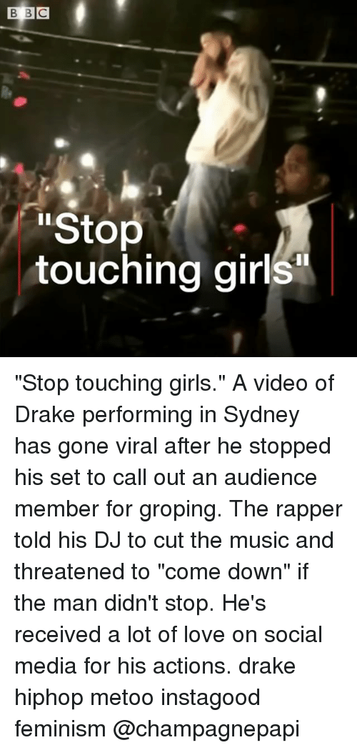 "Drake, Feminism, and Girls: Stop  touching girls ""Stop touching girls."" A video of Drake performing in Sydney has gone viral after he stopped his set to call out an audience member for groping. The rapper told his DJ to cut the music and threatened to ""come down"" if the man didn't stop. He's received a lot of love on social media for his actions. drake hiphop metoo instagood feminism @champagnepapi"