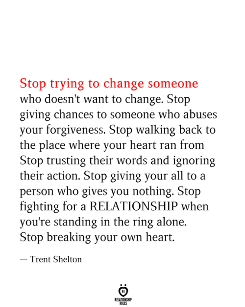 The Ring: Stop trying to change someone  who doesn't want to change. Stop  giving chances to someone who abuses  your forgiveness. Stop walking back to  the place where your heart ran from  Stop trusting their words and ignoring  their action. Stop giving your all to a  person who gives you nothing. Stop  fighting for a RELATIONSHIP when  you're standing in the ring alone  Stop breaking your own heart.  - Trent Shelton  RELATIONSHIP  RULES