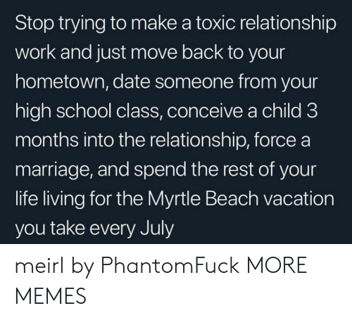 Dank, Life, and Marriage: Stop trying to make a toxic relationship  work and just move back to your  hometown, date someone from your  high school class, conceive a child 3  months into the relationship, force a  marriage, and spend the rest of your  life living for the Myrtle Beach vacation  you take every July meirl by PhantomFuck MORE MEMES