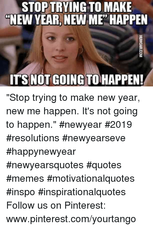 """New Year New Me: STOP TRYING TO MAKE  """"NEW YEAR, NEW ME' HAPPEN  ITS NOT GOING TO HAPPEN! """"Stop trying to make new year, new me happen. It's not going to happen.""""#newyear #2019 #resolutions #newyearseve #happynewyear #newyearsquotes #quotes #memes #motivationalquotes #inspo #inspirationalquotes Follow us on Pinterest: www.pinterest.com/yourtango"""