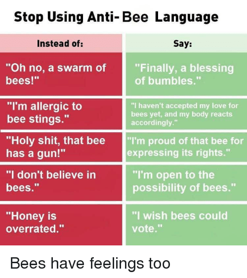 "Love, Shit, and Dank Memes: Stop Using Anti-Bee Language  Instead of:  Say:  ""Oh no, a swarm of  bees!""  ""Finally, a blessing  of bumbles.""  ""I'm allergic to  bee stings.""  ""I haven't accepted my love for  bees yet, and my body reacts  accordingly.""  ""Holy shit, that bee ""I'm proud of that bee for  has a gun!""  ""I don't believe in  bees.""  expressing its rights.""  ""I'm open to the  possibility of bees.""  ""Honey is  overrated.""  ""I wish bees could  vote."" Bees have feelings too"