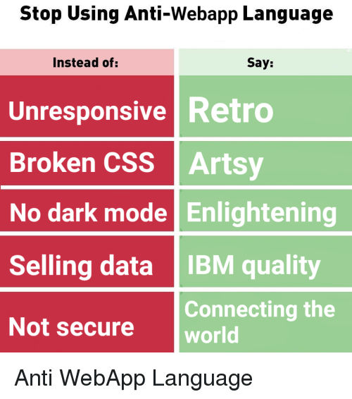 ibm: Stop Using Anti-Webapp Language  Instead of:  Say:  Unresponsive Retro  Broken CSS Artsy  No dark mode Enlightening  Selling data IBM quality  Not secure world  Connecting the Anti WebApp Language