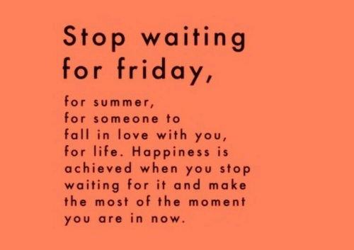 Fall, Friday, and Life: Stop waiting  for friday,  for sum mer  for someone to  fall in love with you,  for life. Happiness is  achieved when you stop  waiting for it and make  the most of the moment  YOU are in nOw.