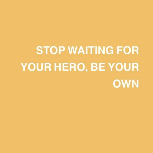 Waiting..., Hero, and Own: STOP WAITING FOR  YOUR HERO, BE YOUR  OWN