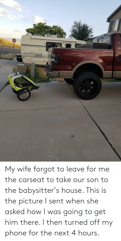 Phone, House, and Wife: STOP  WARRIOR{ My wife forgot to leave for me the carseat to take our son to the babysitter's house. This is the picture I sent when she asked how I was going to get him there. I then turned off my phone for the next 4 hours.