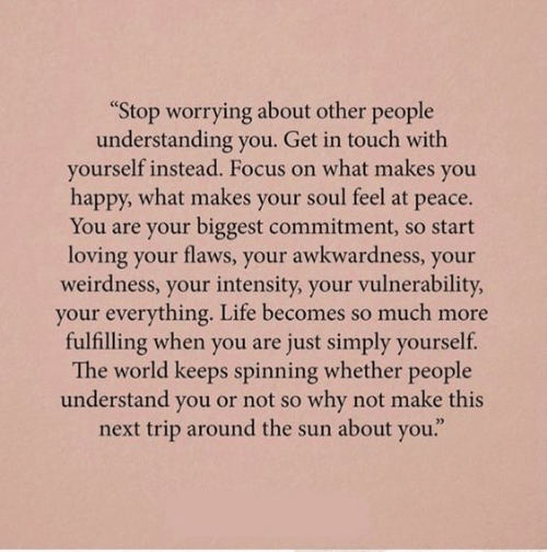 """Life, Focus, and Happy: """"Stop worrying about other people  understanding you. Get in touch with  yourself instead. Focus on what makes you  happy, what makes your soul feel at peace.  You are your biggest commitment, so start  loving your flaws, your awkwardness, your  weirdness, your intensity, your vulnerability  your everything. Life becomes so much more  fulfilling when you are just simply yourself.  The world keeps spinning whether people  understand you or not so why not make this  next trip around the sun about you."""""""