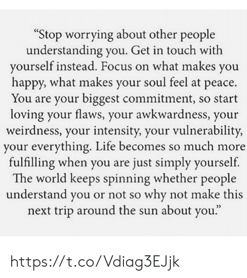 """Life, Memes, and Focus: """"Stop worrying about other people  understanding you. Get in touch with  yourself instead. Focus on what makes you  happy, what makes your soul feel at peace.  You are your biggest commitment, so start  loving your flaws, your awkwardness, your  weirdness, your intensity, your vulnerability,  your everything. Life becomes so much more  fulfilling when you are just simply yourself  The world keeps spinning whether people  understand you or not so why not make this  next trip around the sun about you."""" https://t.co/Vdiag3EJjk"""
