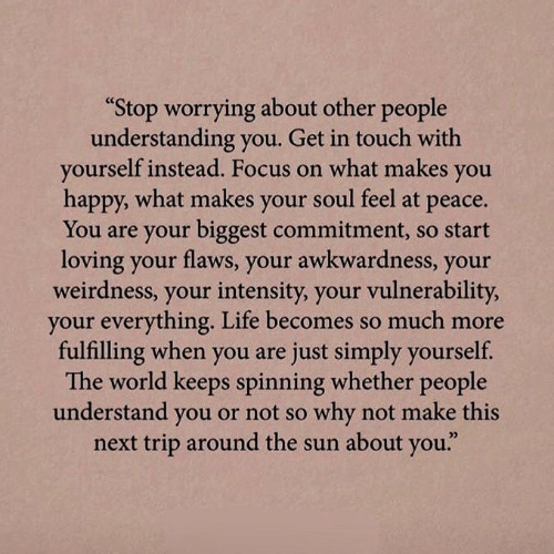 "Get In: ""Stop worrying about other people  understanding you. Get in touch with  yourself instead. Focus on what makes  you  happy, what makes your soul feel at  рeace.  You are your biggest commitment, so start  loving your flaws, your awkwardness, your  weirdness, your intensity, your vulnerability,  your everything. Life becomes so much more  fulfilling when you are just simply yourself.  The world keeps spinning whether people  understand you or not so why not make this  next trip around the sun about you."""