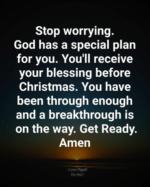 Christmas, God, and Love: Stop worrying.  God has a special plan  for you. You'll receive  your blessing before  Christmas. You have  been through enough  and a breakthrough is  on the way. Get Ready.  Amen  Love Myself  Do You?