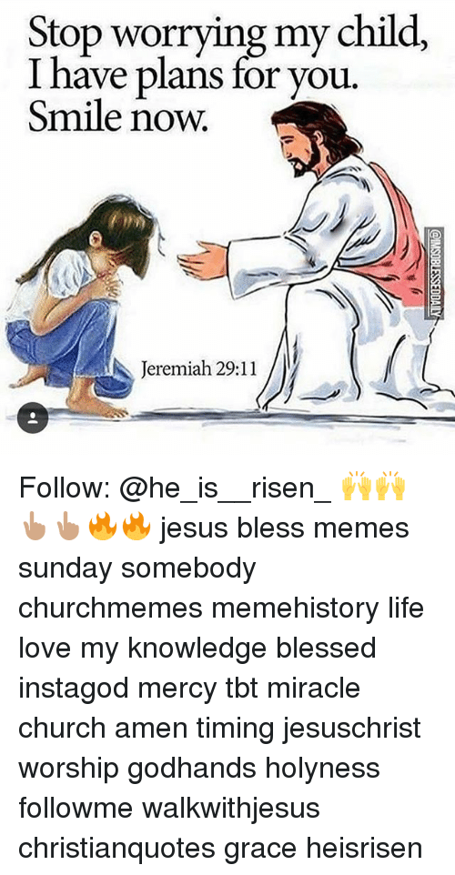 Meme History : Stop worrying my child,  I have plans for you  Smile now.  Teremiah 29:11 Follow: @he_is__risen_ 🙌🙌👆🏽👆🏽🔥🔥 jesus bless memes sunday somebody churchmemes memehistory life love my knowledge blessed instagod mercy tbt miracle church amen timing jesuschrist worship godhands holyness followme walkwithjesus christianquotes grace heisrisen