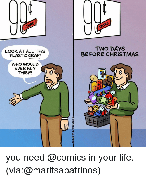 Christmas, Life, and Relatable: STORE  STORE  LOOK AT ALL THiS  PLASTIC CRAP!  TWO DAYS  BEFORE CHRISTMAS  WHO WoULD  EVER BUY  THiS?!  0 you need @comics in your life. (via:@maritsapatrinos)