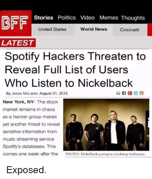 Video Meme: Stories Politics Video Memes Thoughts  United States  World News  Cincinatti  LATEST  Spotify Hackers Threaten to  Reveal Full List of Users  Who Listen to Nickelback  By Jesse McLaren August 21, 2015  New York, NY  The stock  market remains in chaos  as a hacker group makes  yet another threat to reveal  sensitive information from  music streaming service  Spotify's databases. This  comes one week after the  PHOTO: Nickelback posing in truck stop bathroom. Exposed.