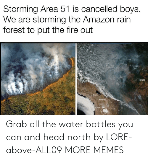 Amazon, Dank, and Fire: Storming Area 51 is cancelled boys.  We are storming the Amazon rain  forest to put the fire out  Brazil  Peru  Bolivia  Chile Grab all the water bottles you can and head north by LORE-above-ALL09 MORE MEMES