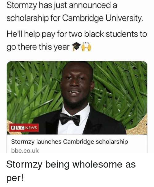 News, Stormzy, and Bbc News: Stormzy has just announced a  scholarship for Cambridge University.  He'll help pay for two black students to  go there this year  BBC NEWS  Stormzy launches Cambridge scholarship  bbc.co.uk Stormzy being wholesome as per!