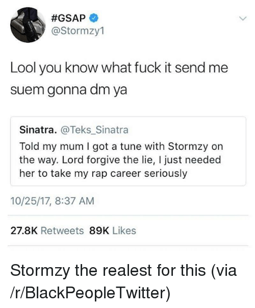Lool: @Stormzy1  Lool you know what fuck it send me  suem gonna dm ya  Sinatra. @Teks_Sinatra  Told my mum I got a tune with Stormzy on  the way. Lord forgive the lie, I just needed  her to take my rap career seriously  10/25/17, 8:37 AM  27.8K Retweets 89K Likes <p>Stormzy the realest for this (via /r/BlackPeopleTwitter)</p>