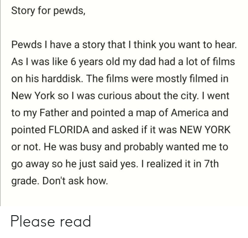 America, Dad, and New York: Story for pewds,  Pewds I have a story that I think you want to hear.  As I was like 6 years old my dad had a lot of films  on his harddisk. The films were mostly filmed in  New York so I was curious about the city. I went  to my Father and pointed a map of America and  pointed FLORIDA and asked if it was NEW YORK  or not. He was busy and probably wanted me to  go away so he just said yes. I realized it in 7th  grade. Don't ask how. Please read