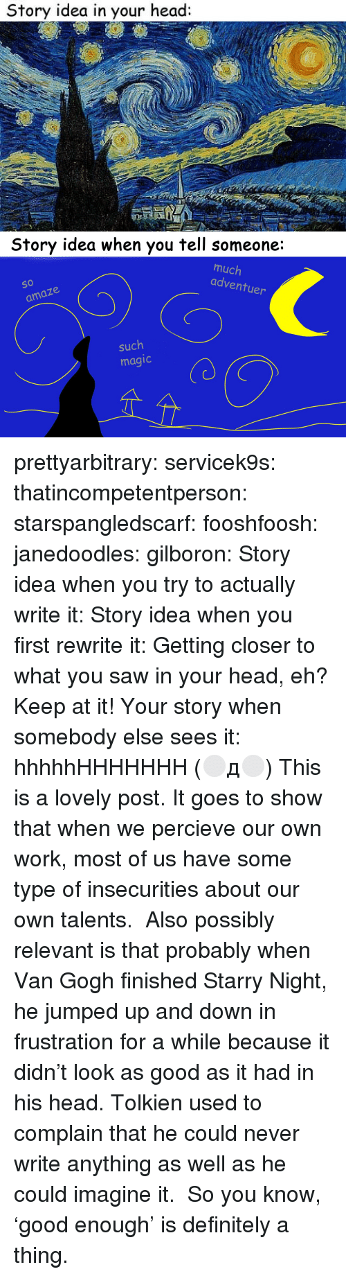 Definitely, Fake, and Head: Story idea in your head:   Story idea when you tell someone:  much  adventu  So  O 10  er  amaze  such  magic prettyarbitrary: servicek9s:  thatincompetentperson:  starspangledscarf:  fooshfoosh:  janedoodles:  gilboron:  Story idea when you try to actually write it:  Story idea when you first rewrite it:  Getting closer to what you saw in your head, eh? Keep at it!  Your story when somebody else sees it:      hhhhhHHHHHHH  (⚪д⚪)  This is a lovely post. It goes to show that when we percieve our own work, most of us have some type of insecurities about our own talents.   Also possibly relevant is that probably when Van Gogh finished Starry Night, he jumped up and down in frustration for a while because it didn't look as good as it had in his head. Tolkien used to complain that he could never write anything as well as he could imagine it.  So you know, 'good enough' is definitely a thing.