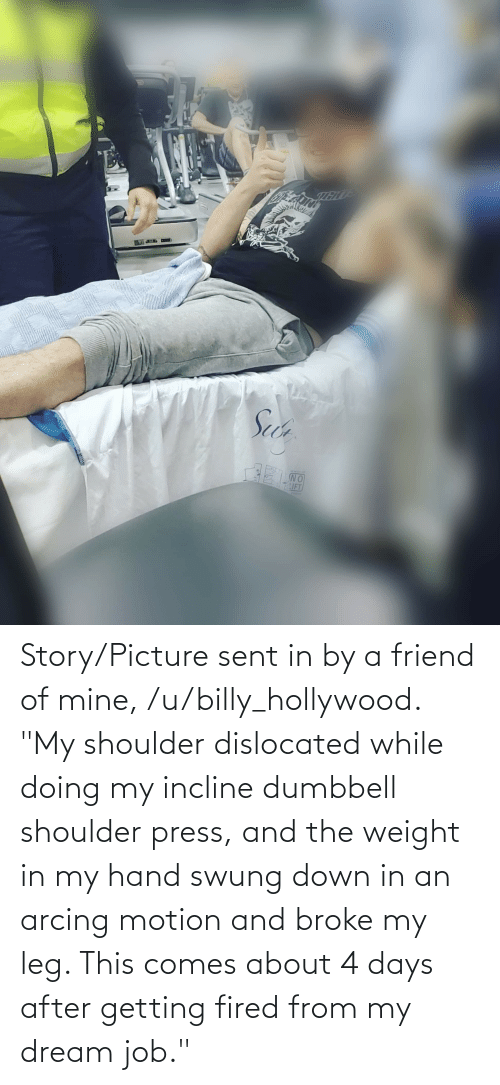 "hollywood: Story/Picture sent in by a friend of mine, /u/billy_hollywood. ""My shoulder dislocated while doing my incline dumbbell shoulder press, and the weight in my hand swung down in an arcing motion and broke my leg. This comes about 4 days after getting fired from my dream job."""